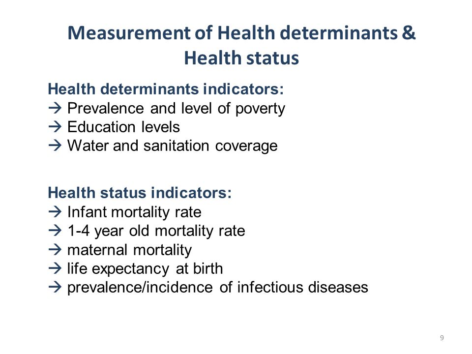 Health determinants indicators:  Prevalence and level of poverty  Education levels  Water and sanitation coverage Health status indicators:  Infant mortality rate  1-4 year old mortality rate  maternal mortality  life expectancy at birth  prevalence/incidence of infectious diseases Measurement of Health determinants & Health status 9