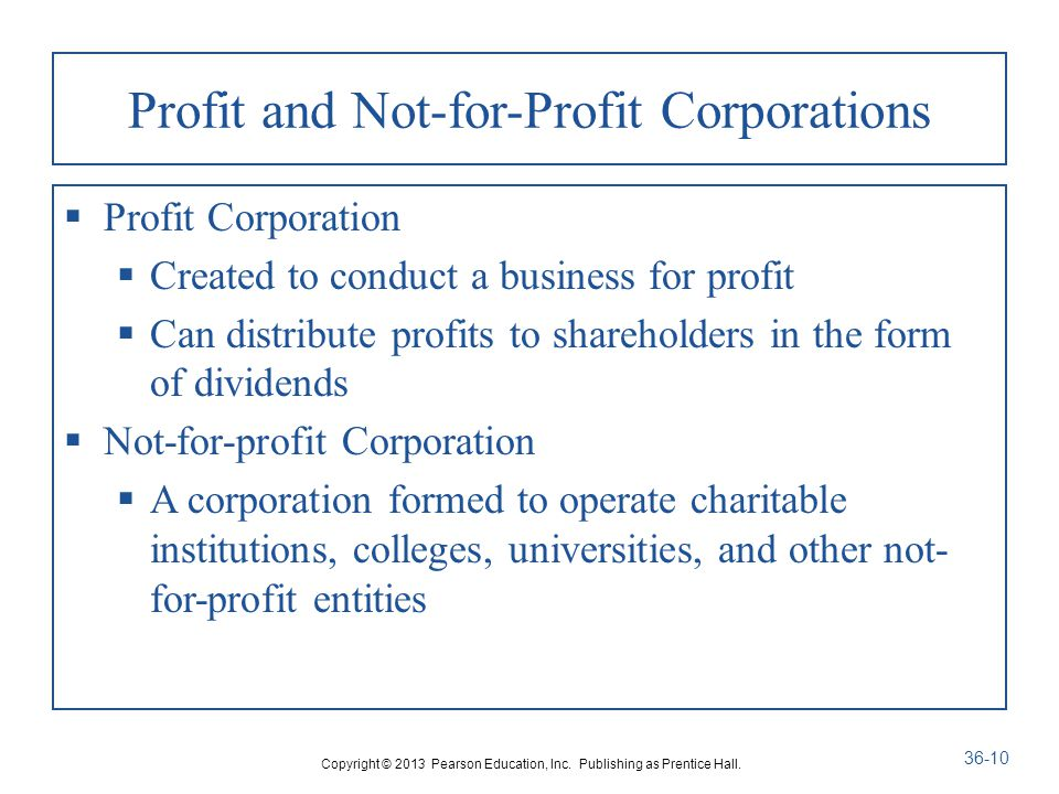 Profit and Not-for-Profit Corporations  Profit Corporation  Created to conduct a business for profit  Can distribute profits to shareholders in the form of dividends  Not-for-profit Corporation  A corporation formed to operate charitable institutions, colleges, universities, and other not- for-profit entities Copyright © 2013 Pearson Education, Inc.