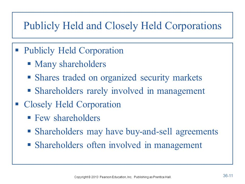 Publicly Held and Closely Held Corporations  Publicly Held Corporation  Many shareholders  Shares traded on organized security markets  Shareholders rarely involved in management  Closely Held Corporation  Few shareholders  Shareholders may have buy-and-sell agreements  Shareholders often involved in management Copyright © 2013 Pearson Education, Inc.