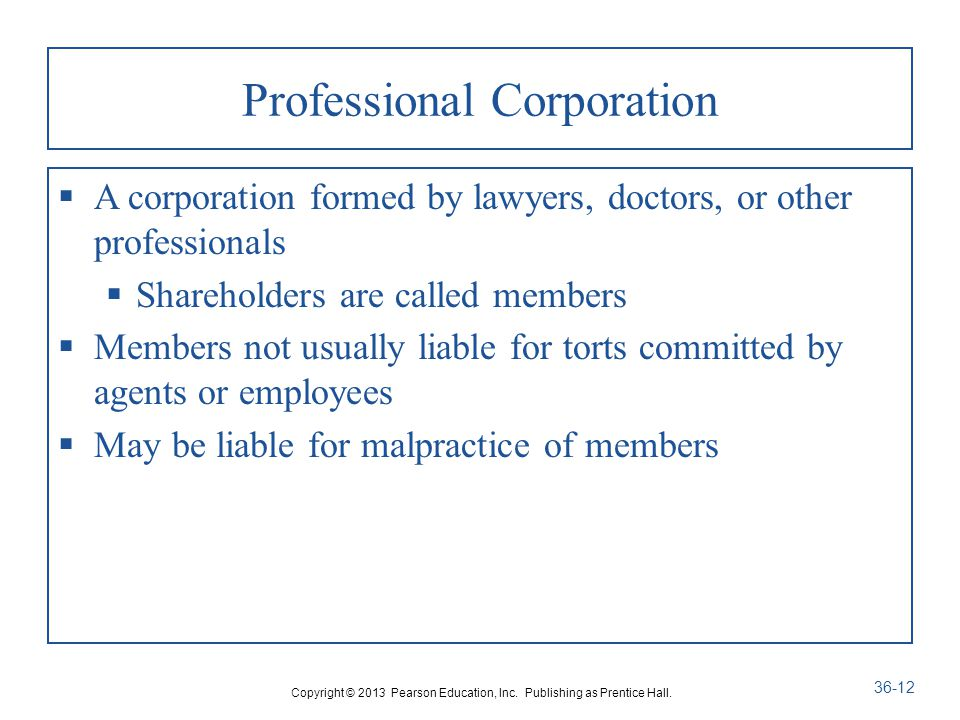 Professional Corporation  A corporation formed by lawyers, doctors, or other professionals  Shareholders are called members  Members not usually liable for torts committed by agents or employees  May be liable for malpractice of members Copyright © 2013 Pearson Education, Inc.