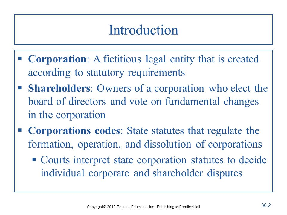 Introduction  Corporation: A fictitious legal entity that is created according to statutory requirements  Shareholders: Owners of a corporation who elect the board of directors and vote on fundamental changes in the corporation  Corporations codes: State statutes that regulate the formation, operation, and dissolution of corporations  Courts interpret state corporation statutes to decide individual corporate and shareholder disputes Copyright © 2013 Pearson Education, Inc.
