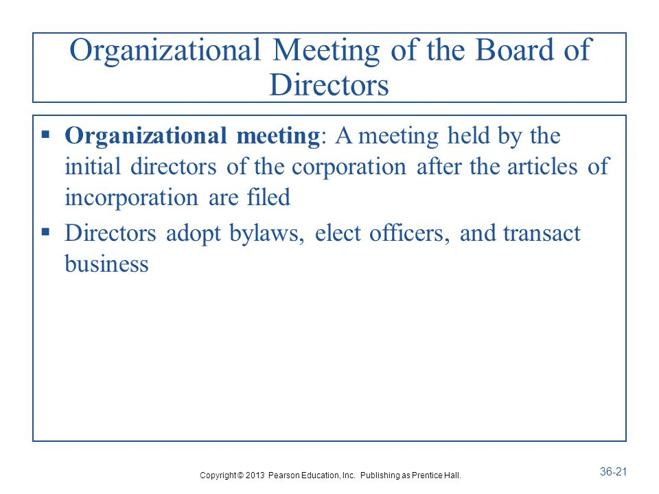 Organizational Meeting of the Board of Directors  Organizational meeting: A meeting held by the initial directors of the corporation after the articles of incorporation are filed  Directors adopt bylaws, elect officers, and transact business Copyright © 2013 Pearson Education, Inc.