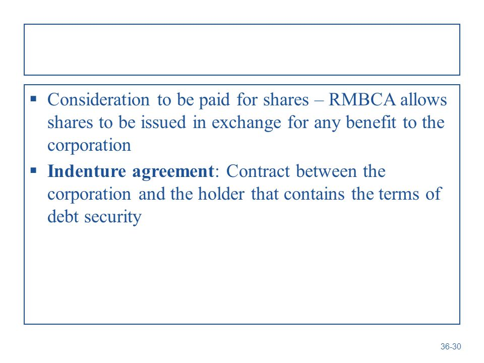  Consideration to be paid for shares – RMBCA allows shares to be issued in exchange for any benefit to the corporation  Indenture agreement: Contract between the corporation and the holder that contains the terms of debt security 36-30