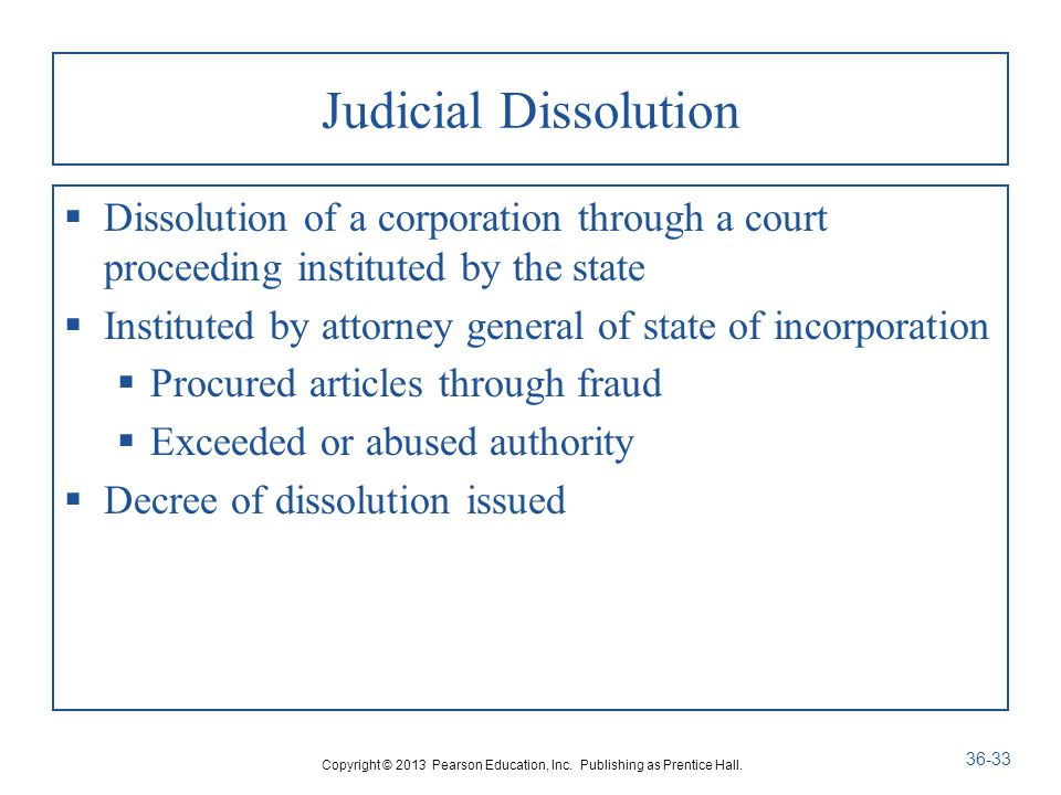 Judicial Dissolution  Dissolution of a corporation through a court proceeding instituted by the state  Instituted by attorney general of state of incorporation  Procured articles through fraud  Exceeded or abused authority  Decree of dissolution issued Copyright © 2013 Pearson Education, Inc.