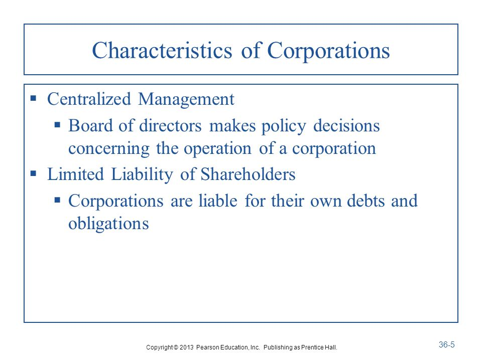 Characteristics of Corporations  Centralized Management  Board of directors makes policy decisions concerning the operation of a corporation  Limited Liability of Shareholders  Corporations are liable for their own debts and obligations Copyright © 2013 Pearson Education, Inc.