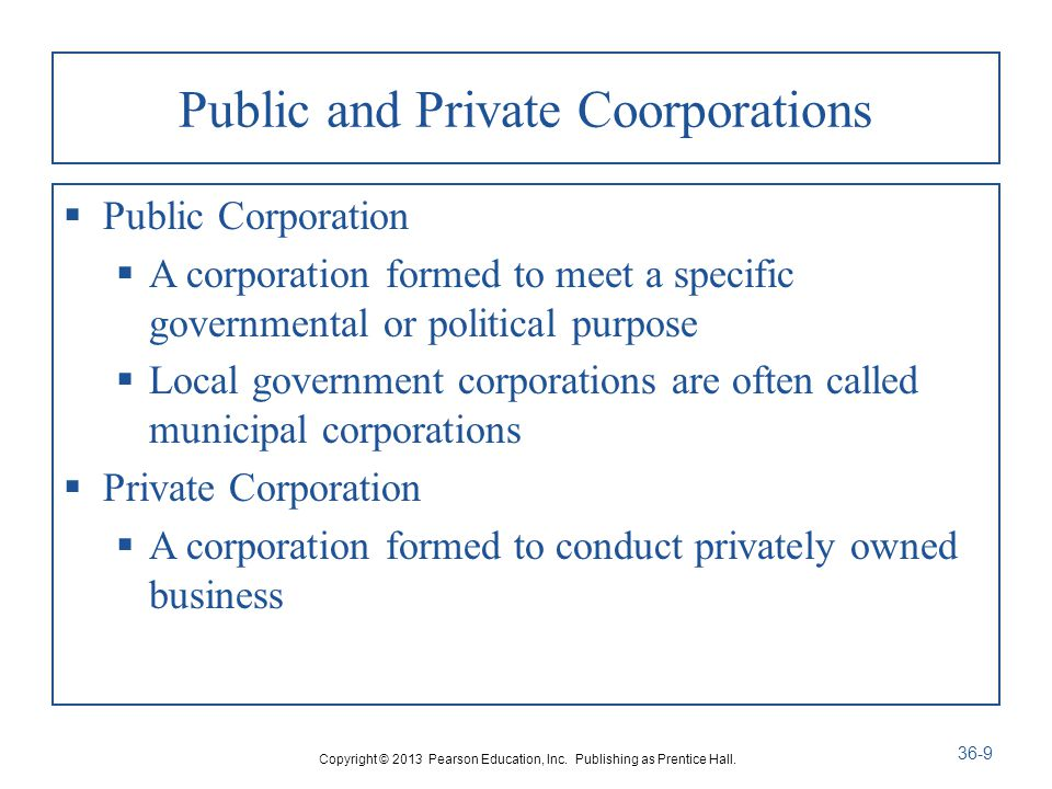 Public and Private Coorporations  Public Corporation  A corporation formed to meet a specific governmental or political purpose  Local government corporations are often called municipal corporations  Private Corporation  A corporation formed to conduct privately owned business Copyright © 2013 Pearson Education, Inc.