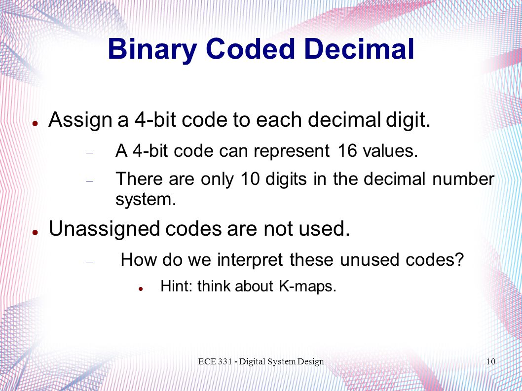 ECE Digital System Design10 Binary Coded Decimal Assign a 4-bit code to each decimal digit.