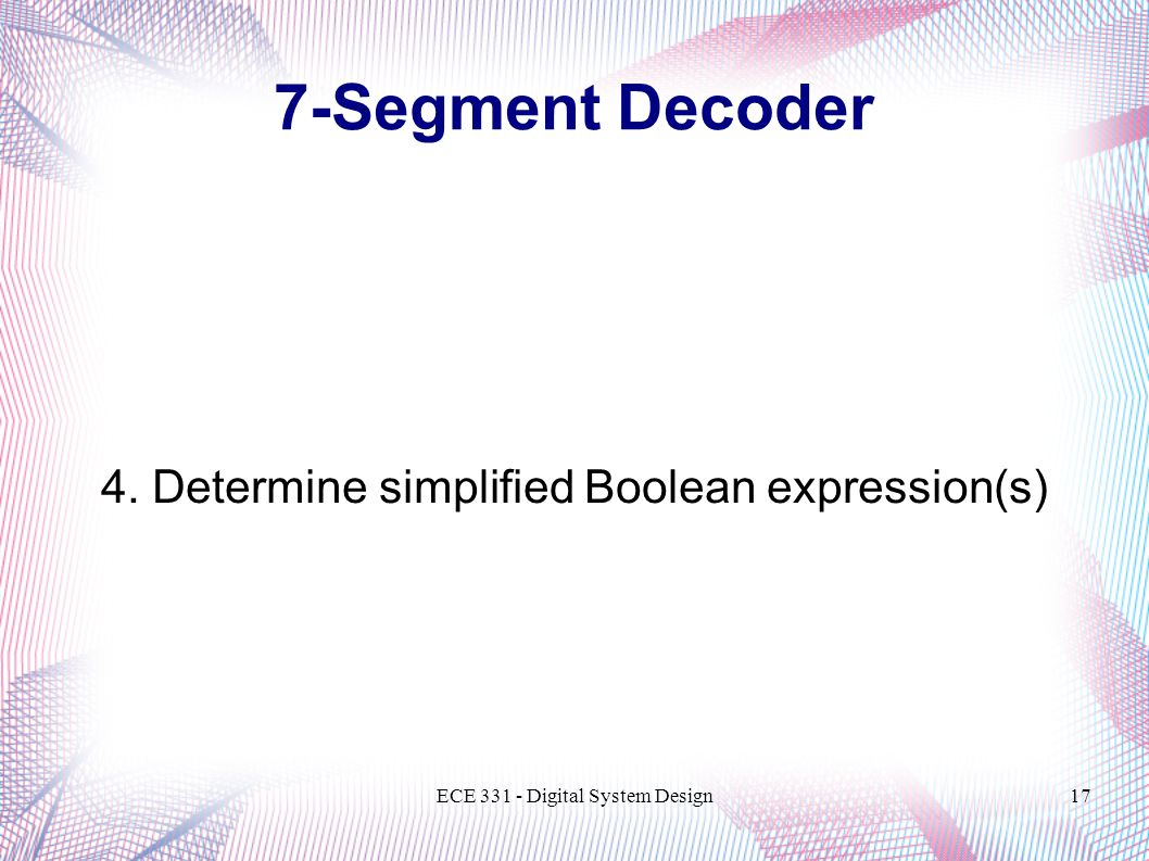 ECE Digital System Design17 4. Determine simplified Boolean expression(s) 7-Segment Decoder