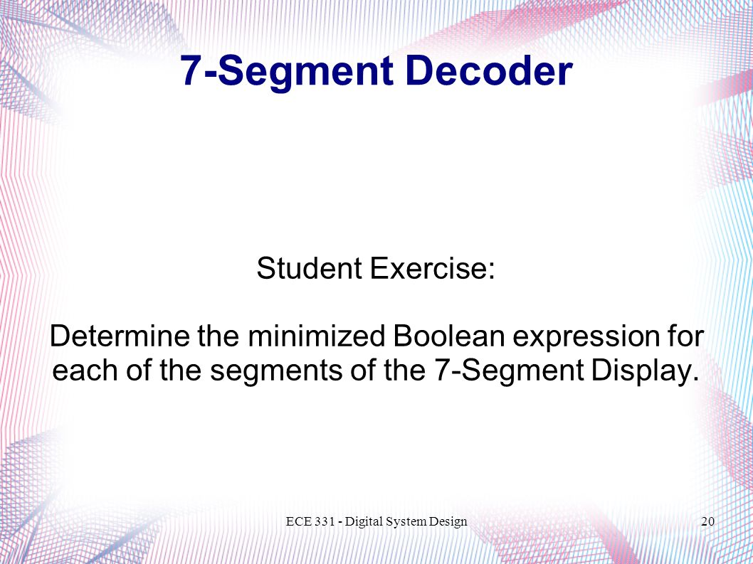 ECE Digital System Design20 Student Exercise: Determine the minimized Boolean expression for each of the segments of the 7-Segment Display.