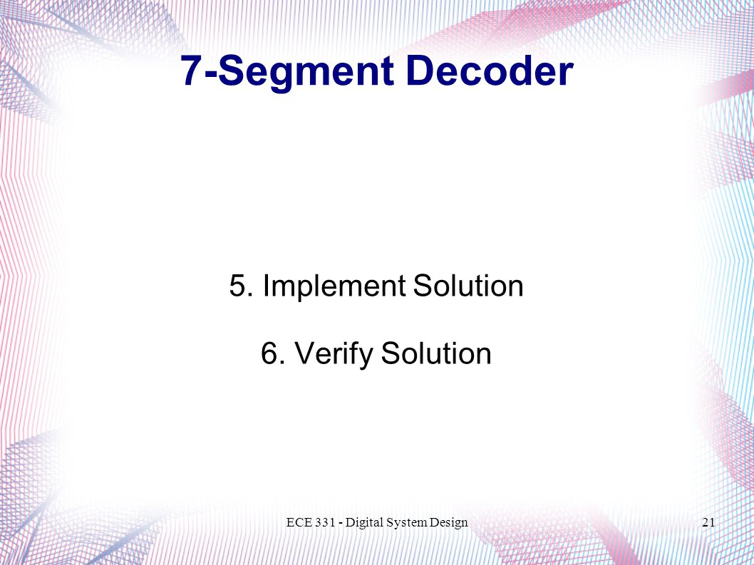 ECE Digital System Design21 5. Implement Solution 6. Verify Solution 7-Segment Decoder