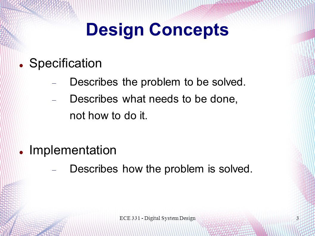 ECE Digital System Design3 Design Concepts Specification  Describes the problem to be solved.