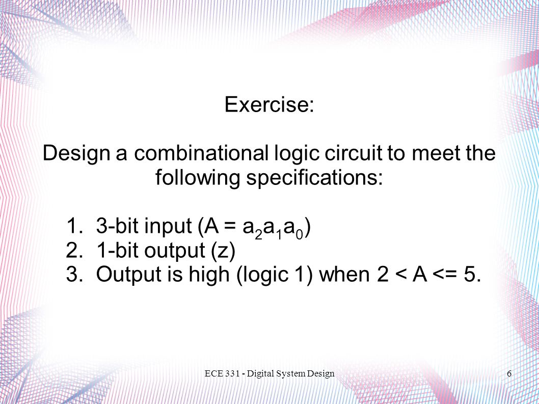 ECE Digital System Design6 Exercise: Design a combinational logic circuit to meet the following specifications: 1.