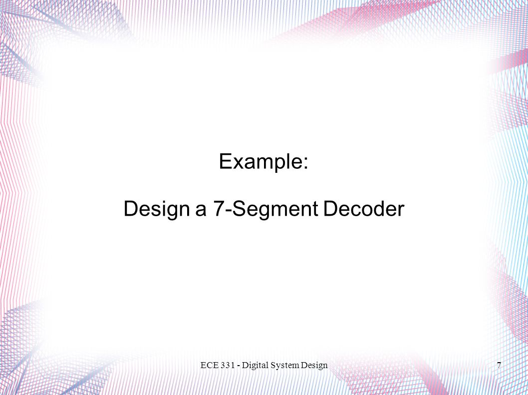 ECE Digital System Design7 Example: Design a 7-Segment Decoder
