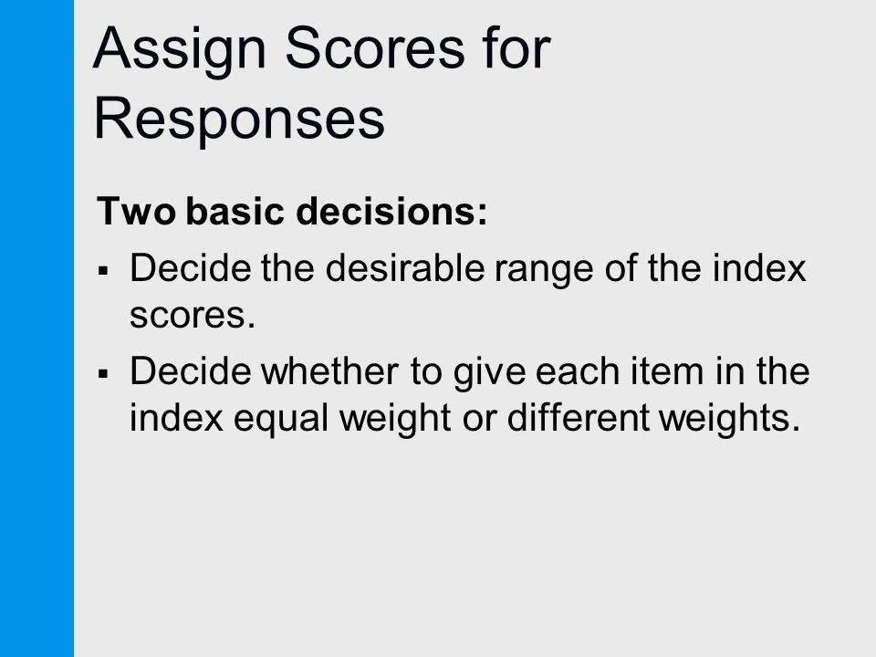 Assign Scores for Responses Two basic decisions:  Decide the desirable range of the index scores.