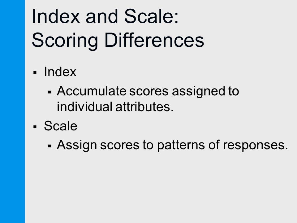 Index and Scale: Scoring Differences  Index  Accumulate scores assigned to individual attributes.