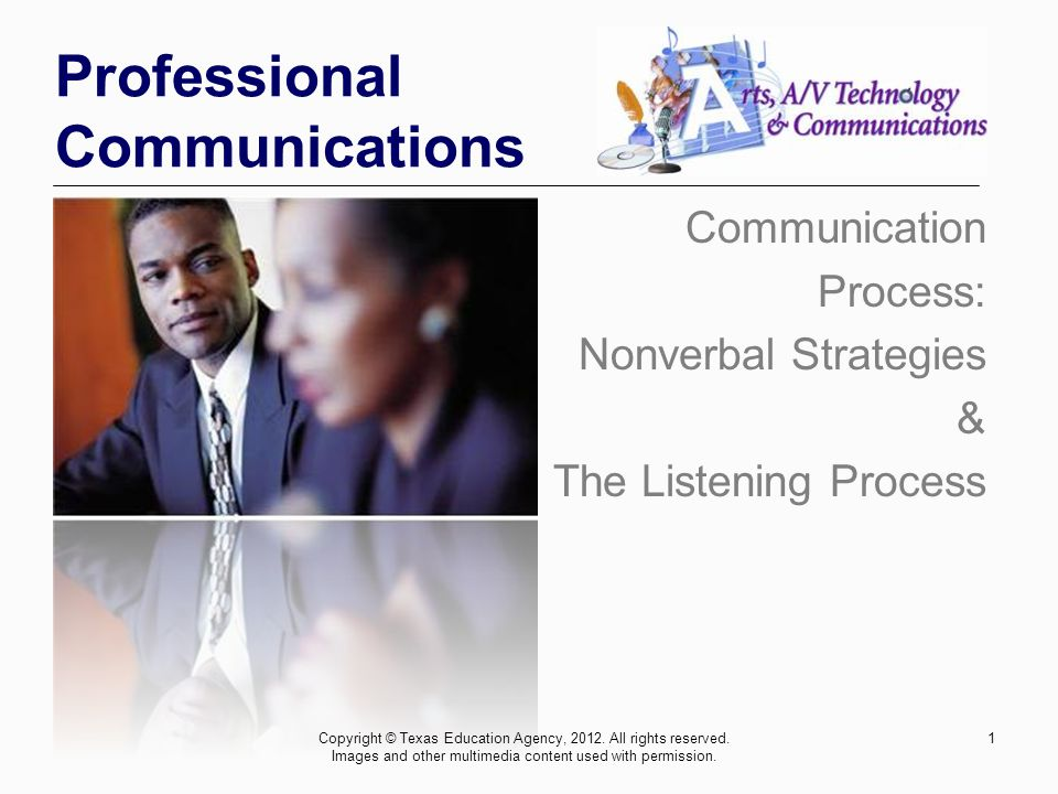 1 Professional Communications Communication Process: Nonverbal Strategies & The Listening Process Copyright © Texas Education Agency, 2012.