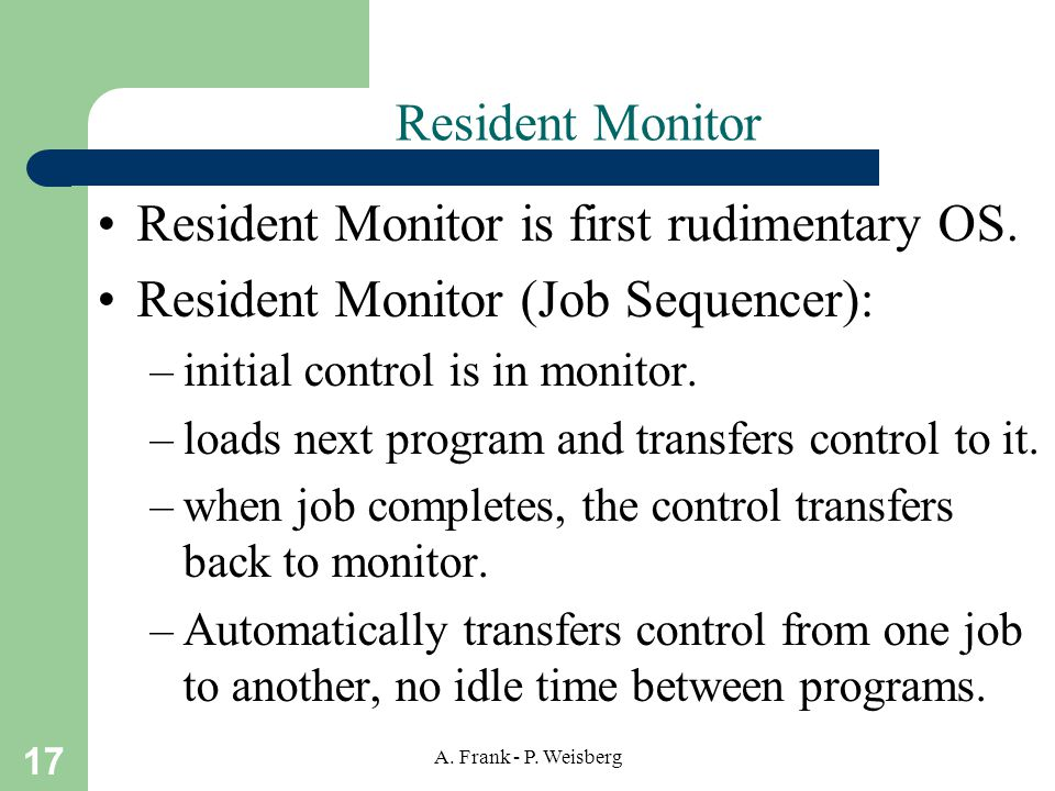 17 A. Frank - P. Weisberg Resident Monitor Resident Monitor is first rudimentary OS.
