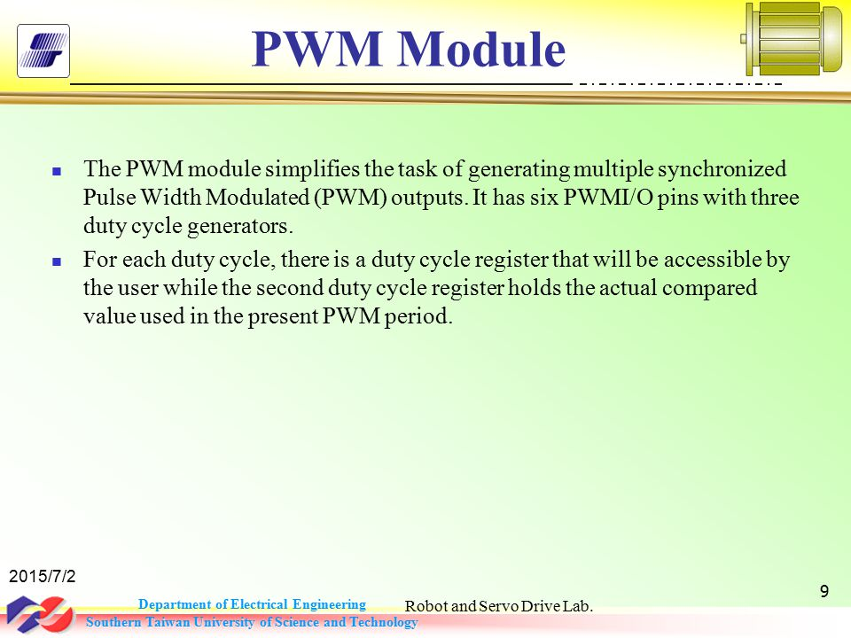 Department of Electrical Engineering Southern Taiwan University of Science and Technology PWM Module The PWM module simplifies the task of generating multiple synchronized Pulse Width Modulated (PWM) outputs.