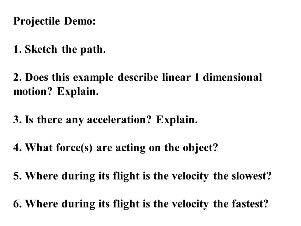 Projectile Demo: 1. Sketch the path. 2. Does this example describe linear 1 dimensional motion.