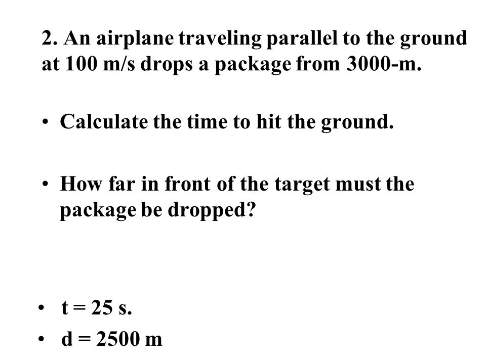 2. An airplane traveling parallel to the ground at 100 m/s drops a package from 3000-m.