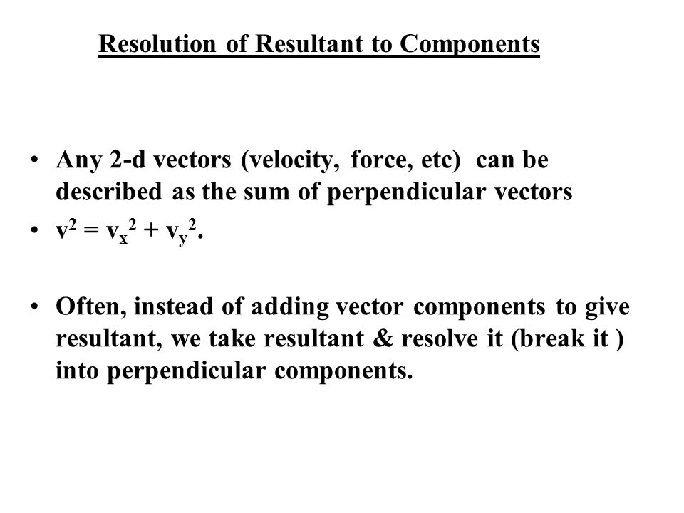 Resolution of Resultant to Components Any 2-d vectors (velocity, force, etc) can be described as the sum of perpendicular vectors v 2 = v x 2 + v y 2.