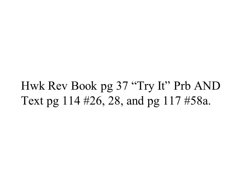 Hwk Rev Book pg 37 Try It Prb AND Text pg 114 #26, 28, and pg 117 #58a.