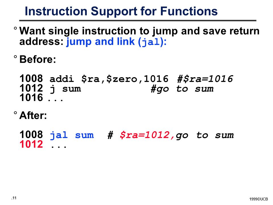 ©UCB Instruction Support for Functions °Want single instruction to jump and save return address: jump and link ( jal ): °Before: 1008 addi $ra,$zero,1016 #$ra= j sum #go to sum