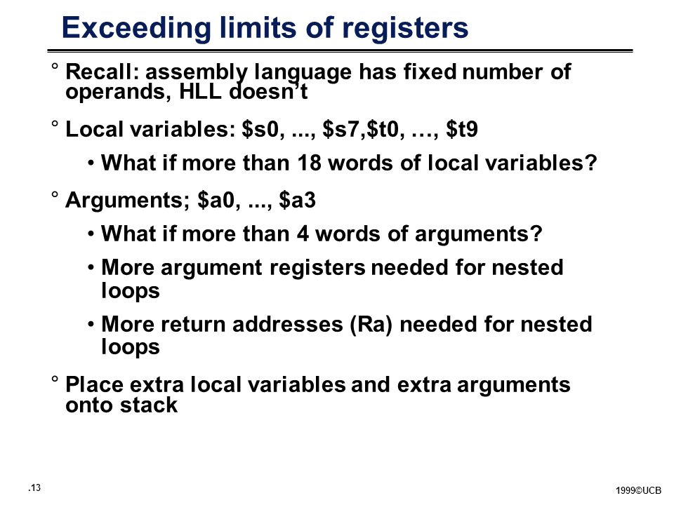 ©UCB Exceeding limits of registers °Recall: assembly language has fixed number of operands, HLL doesn't °Local variables: $s0,..., $s7,$t0, …, $t9 What if more than 18 words of local variables.