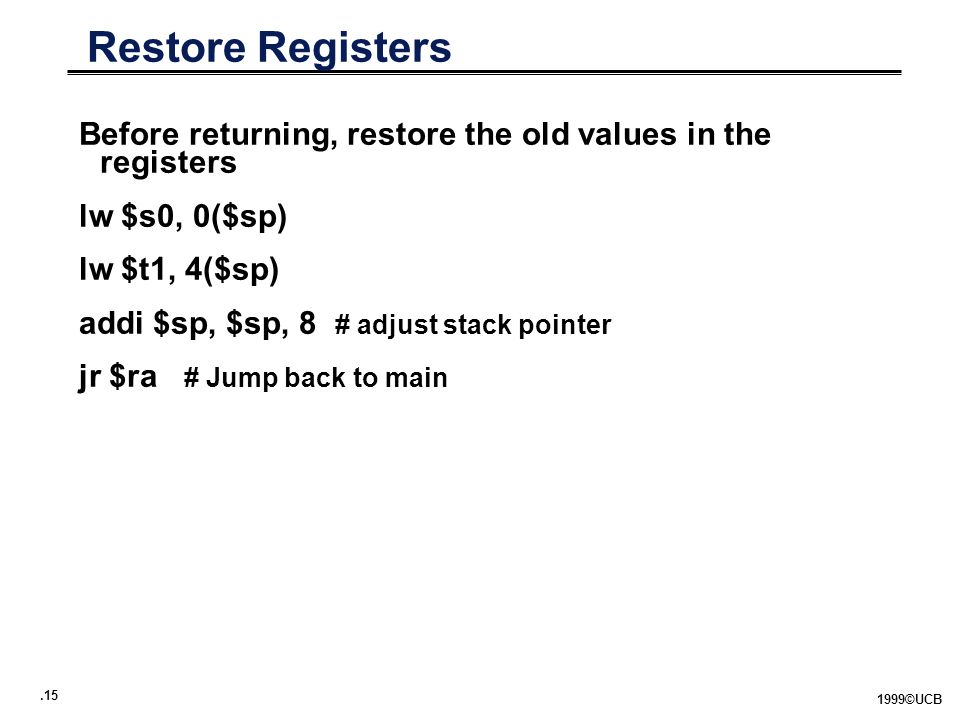 ©UCB Restore Registers Before returning, restore the old values in the registers lw $s0, 0($sp) lw $t1, 4($sp) addi $sp, $sp, 8 # adjust stack pointer jr $ra # Jump back to main
