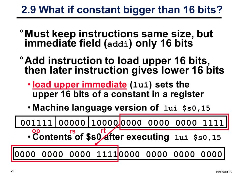 ©UCB °Must keep instructions same size, but immediate field ( addi ) only 16 bits °Add instruction to load upper 16 bits, then later instruction gives lower 16 bits load upper immediate ( lui ) sets the upper 16 bits of a constant in a register Machine language version of lui $s0,15 Contents of $s0 after executing lui $s0, What if constant bigger than 16 bits.