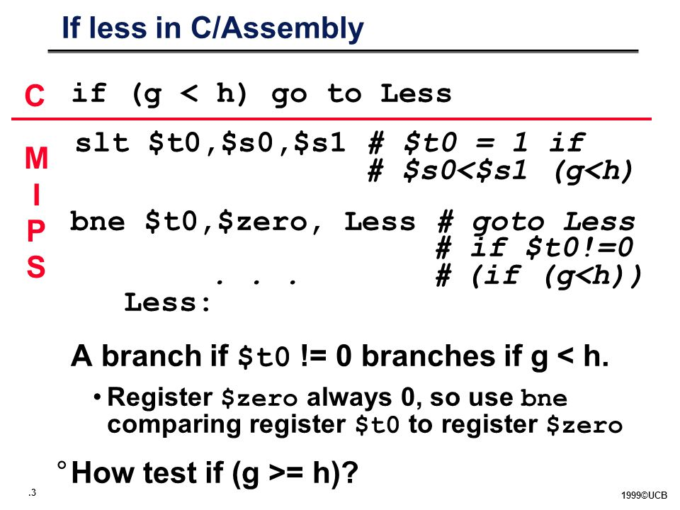 ©UCB If less in C/Assembly if (g < h) go to Less slt $t0,$s0,$s1 # $t0 = 1 if # $s0<$s1 (g<h) bne $t0,$zero, Less # goto Less # if $t0!=0...