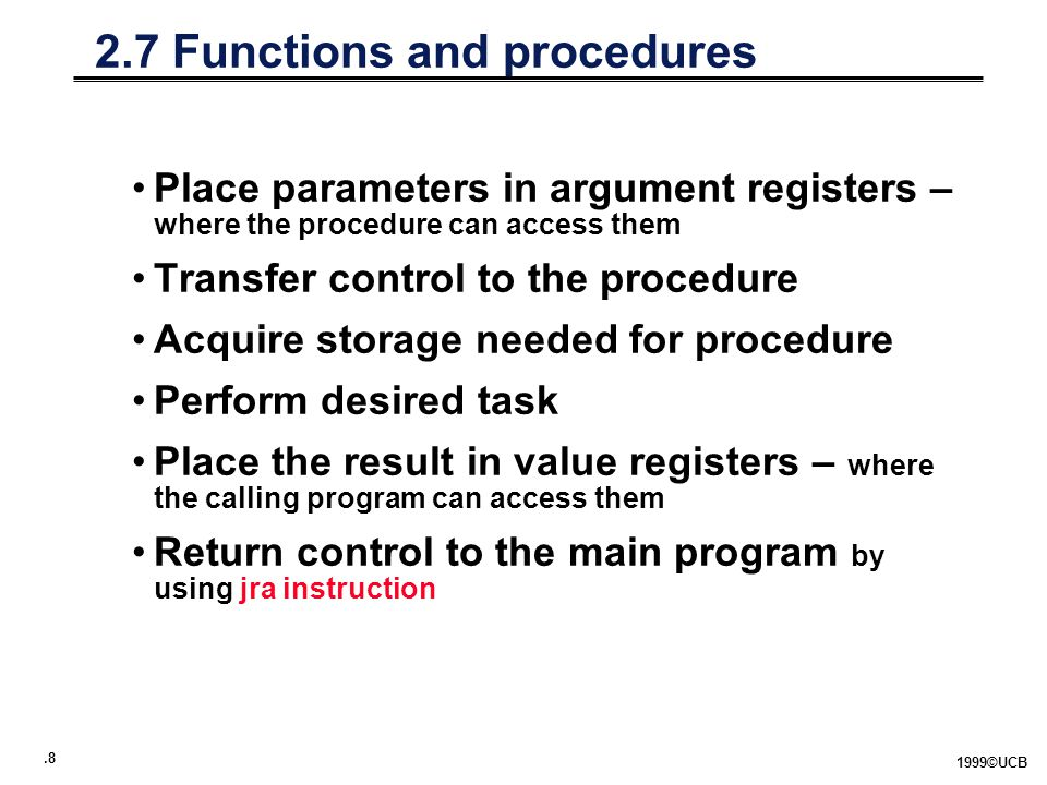 ©UCB 2.7 Functions and procedures Place parameters in argument registers – where the procedure can access them Transfer control to the procedure Acquire storage needed for procedure Perform desired task Place the result in value registers – where the calling program can access them Return control to the main program by using jra instruction
