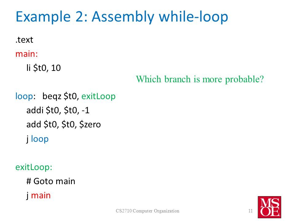 Example 2: Assembly while-loop.text main: li $t0, 10 loop: beqz $t0, exitLoop addi $t0, $t0, -1 add $t0, $t0, $zero j loop exitLoop: # Goto main j main CS2710 Computer Organization11 Which branch is more probable