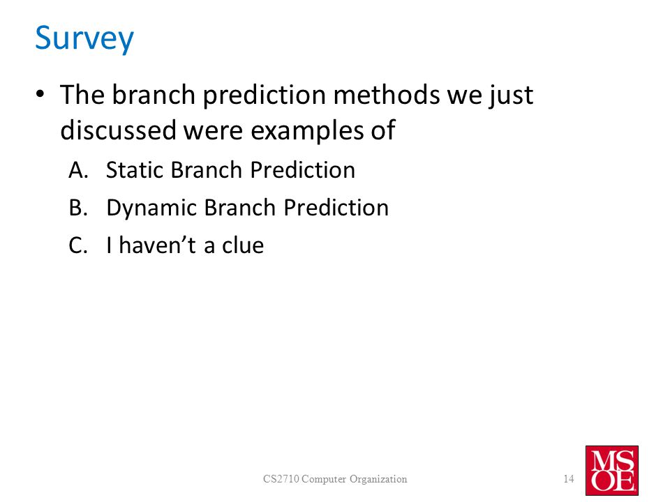Survey The branch prediction methods we just discussed were examples of A.Static Branch Prediction B.Dynamic Branch Prediction C.I haven't a clue CS2710 Computer Organization14