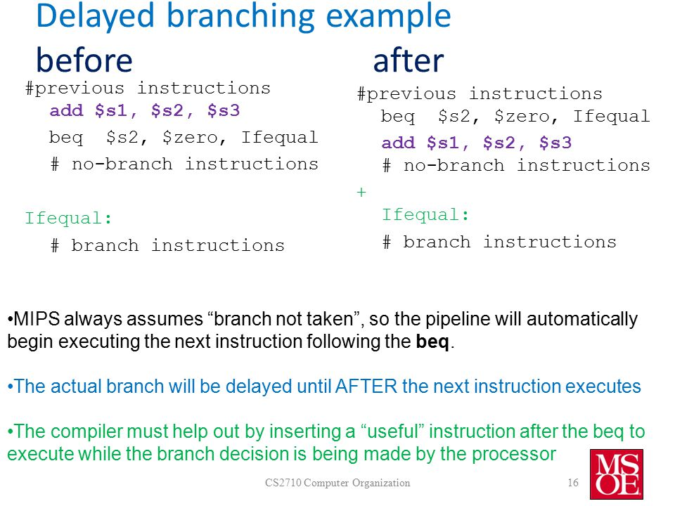 Delayed branching example beforeafter CS2710 Computer Organization16 #previous instructions add $s1, $s2, $s3 beq $s2, $zero, Ifequal # no-branch instructions Ifequal: # branch instructions #previous instructions beq $s2, $zero, Ifequal add $s1, $s2, $s3 # no-branch instructions + Ifequal: # branch instructions MIPS always assumes branch not taken , so the pipeline will automatically begin executing the next instruction following the beq.