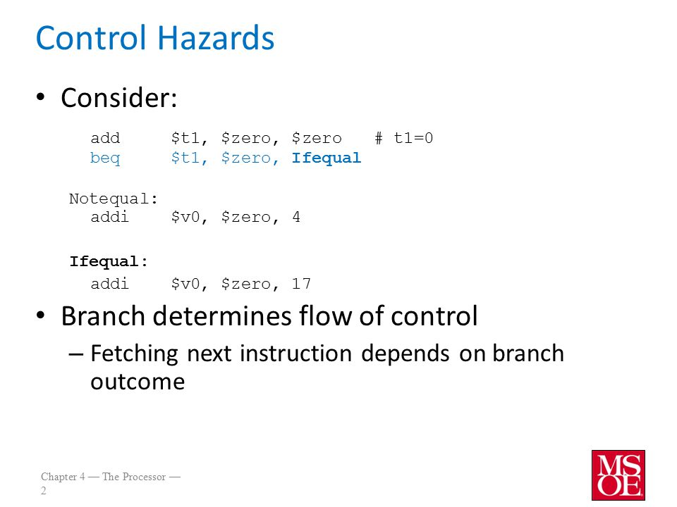 Chapter 4 — The Processor — 2 Control Hazards Consider: add$t1, $zero, $zero# t1=0 beq$t1, $zero, Ifequal Notequal: addi$v0, $zero, 4 Ifequal: addi$v0, $zero, 17 Branch determines flow of control – Fetching next instruction depends on branch outcome