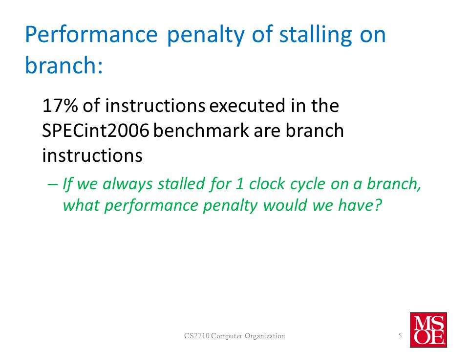 Performance penalty of stalling on branch: 17% of instructions executed in the SPECint2006 benchmark are branch instructions – If we always stalled for 1 clock cycle on a branch, what performance penalty would we have.