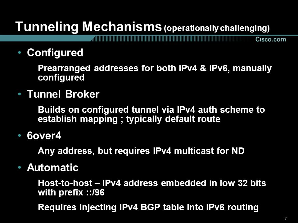 777 Tunneling Mechanisms (operationally challenging) Configured Prearranged addresses for both IPv4 & IPv6, manually configured Tunnel Broker Builds on configured tunnel via IPv4 auth scheme to establish mapping ; typically default route 6over4 Any address, but requires IPv4 multicast for ND Automatic Host-to-host – IPv4 address embedded in low 32 bits with prefix ::/96 Requires injecting IPv4 BGP table into IPv6 routing