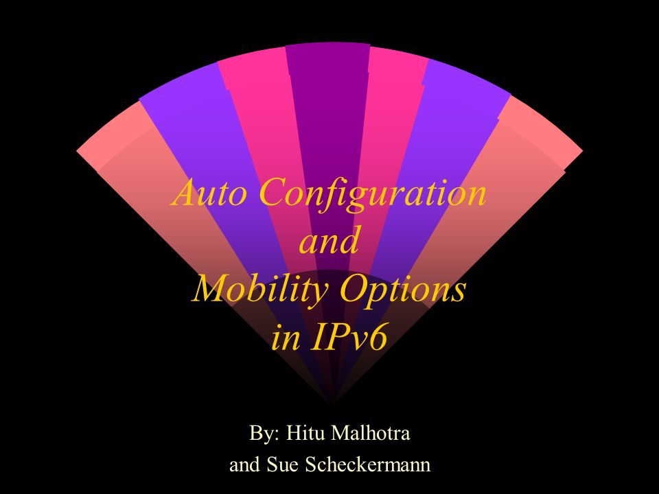 Auto Configuration and Mobility Options in IPv6 By: Hitu Malhotra and Sue Scheckermann