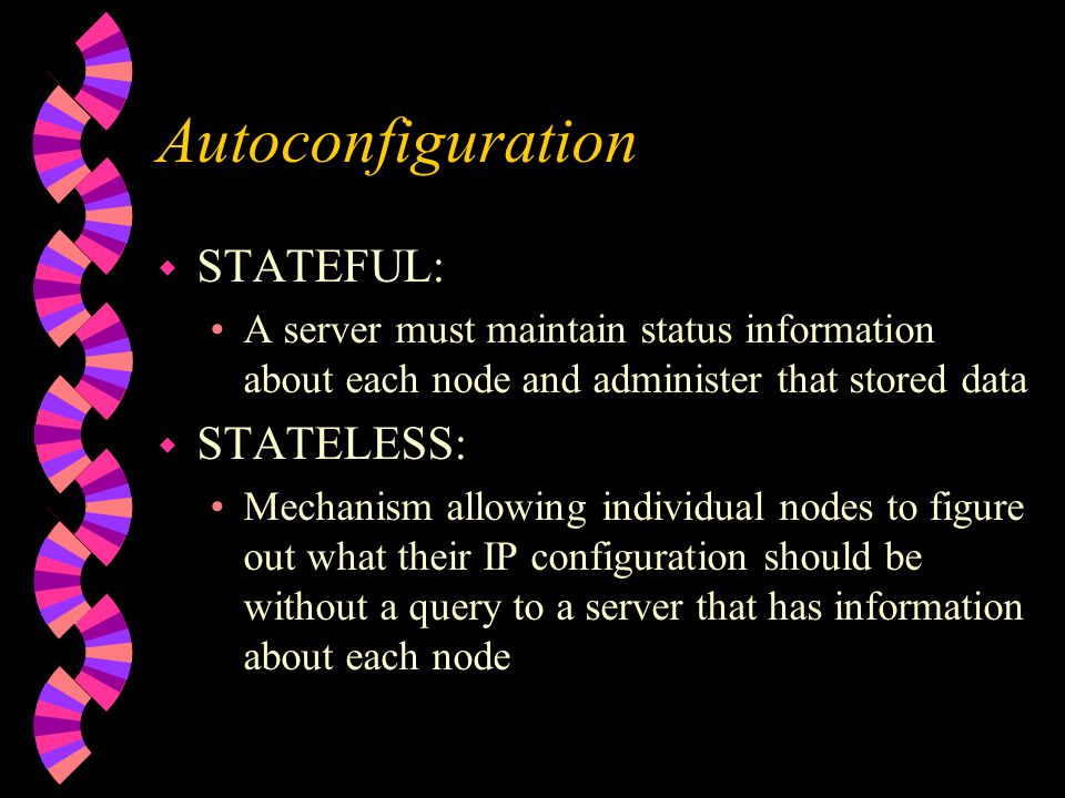 Autoconfiguration w STATEFUL: A server must maintain status information about each node and administer that stored data w STATELESS: Mechanism allowing individual nodes to figure out what their IP configuration should be without a query to a server that has information about each node