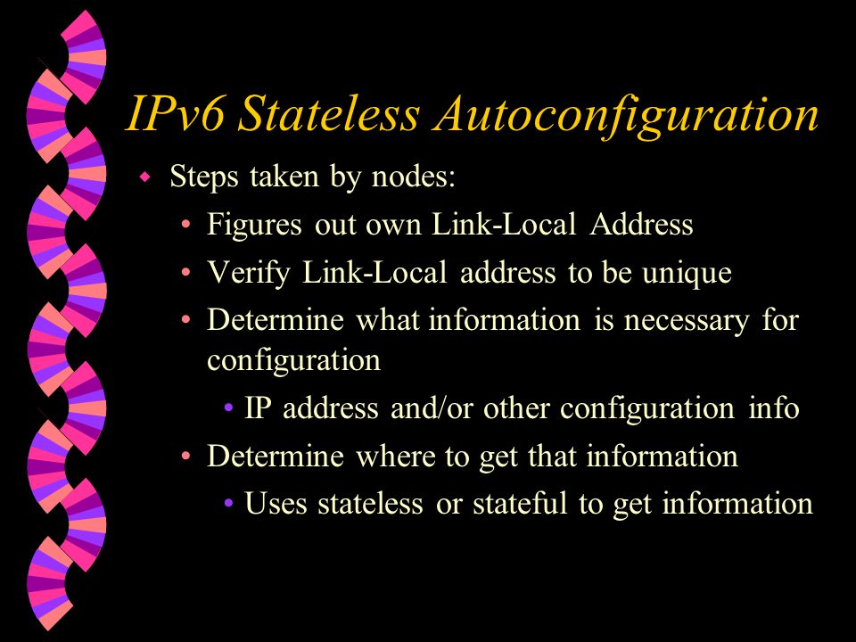 IPv6 Stateless Autoconfiguration w Steps taken by nodes: Figures out own Link-Local Address Verify Link-Local address to be unique Determine what information is necessary for configuration IP address and/or other configuration info Determine where to get that information Uses stateless or stateful to get information