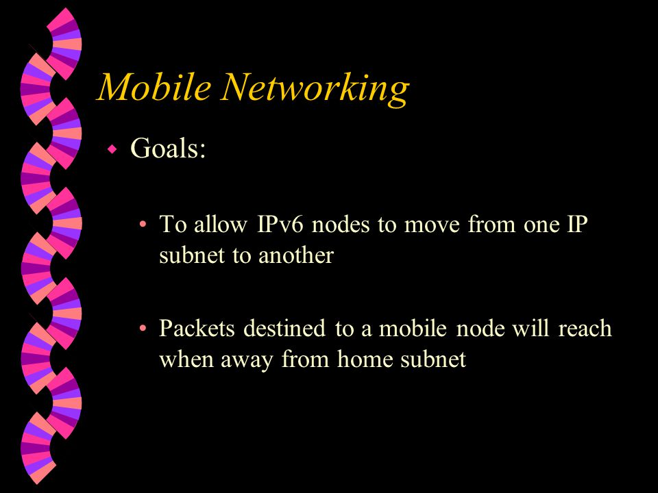 Mobile Networking w Goals: To allow IPv6 nodes to move from one IP subnet to another Packets destined to a mobile node will reach when away from home subnet