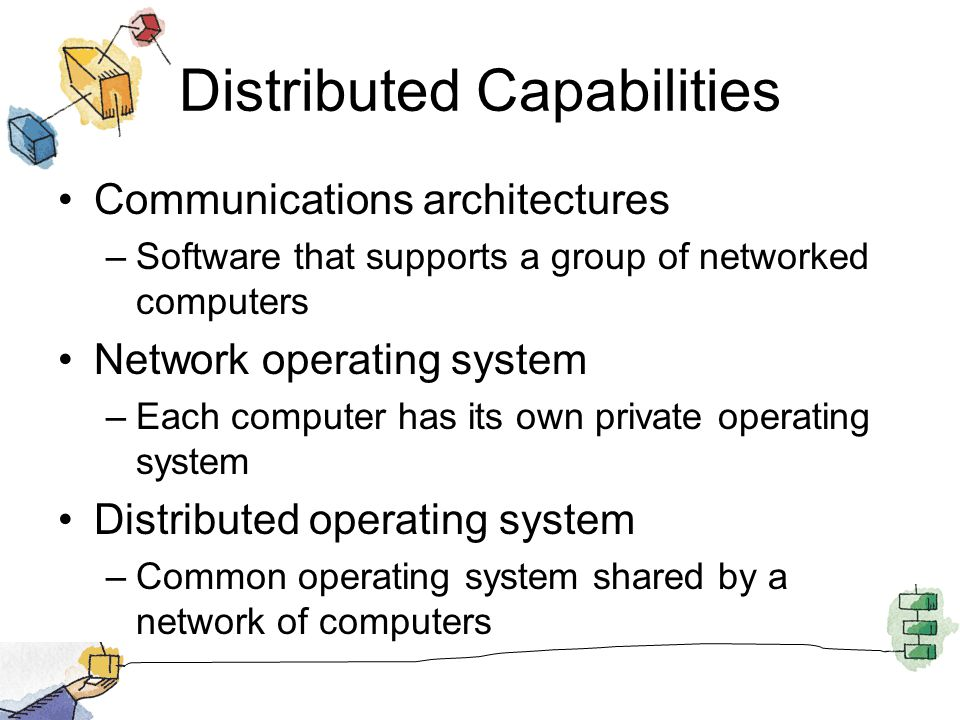 Distributed Capabilities Communications architectures –Software that supports a group of networked computers Network operating system –Each computer has its own private operating system Distributed operating system –Common operating system shared by a network of computers