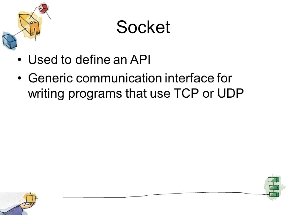 Socket Used to define an API Generic communication interface for writing programs that use TCP or UDP