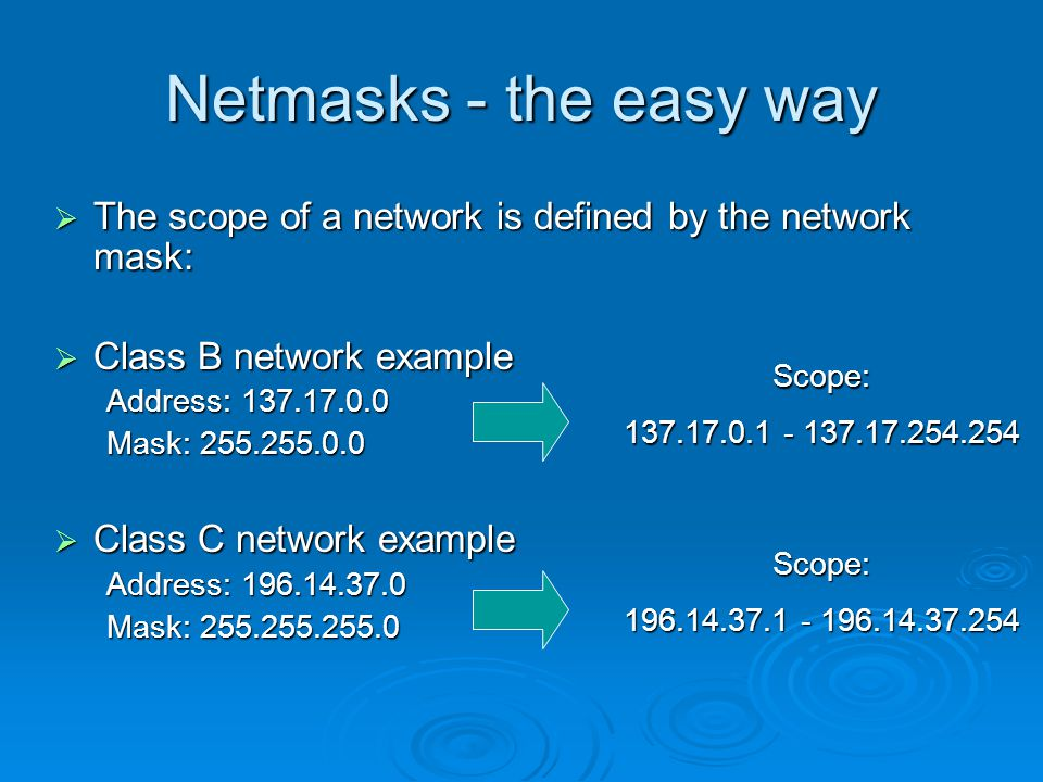 Netmasks - the easy way  The scope of a network is defined by the network mask:  Class B network example Address: Mask:  Class C network example Address: Mask: Scope: Scope: