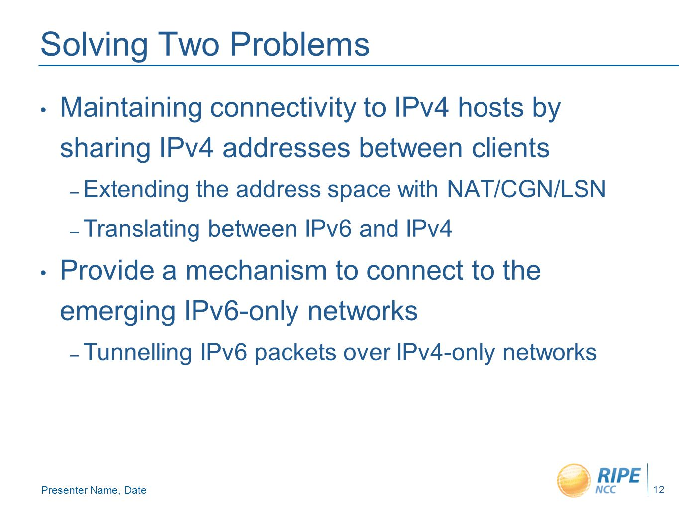 Presenter Name, Date 12 Solving Two Problems Maintaining connectivity to IPv4 hosts by sharing IPv4 addresses between clients – Extending the address space with NAT/CGN/LSN – Translating between IPv6 and IPv4 Provide a mechanism to connect to the emerging IPv6-only networks – Tunnelling IPv6 packets over IPv4-only networks