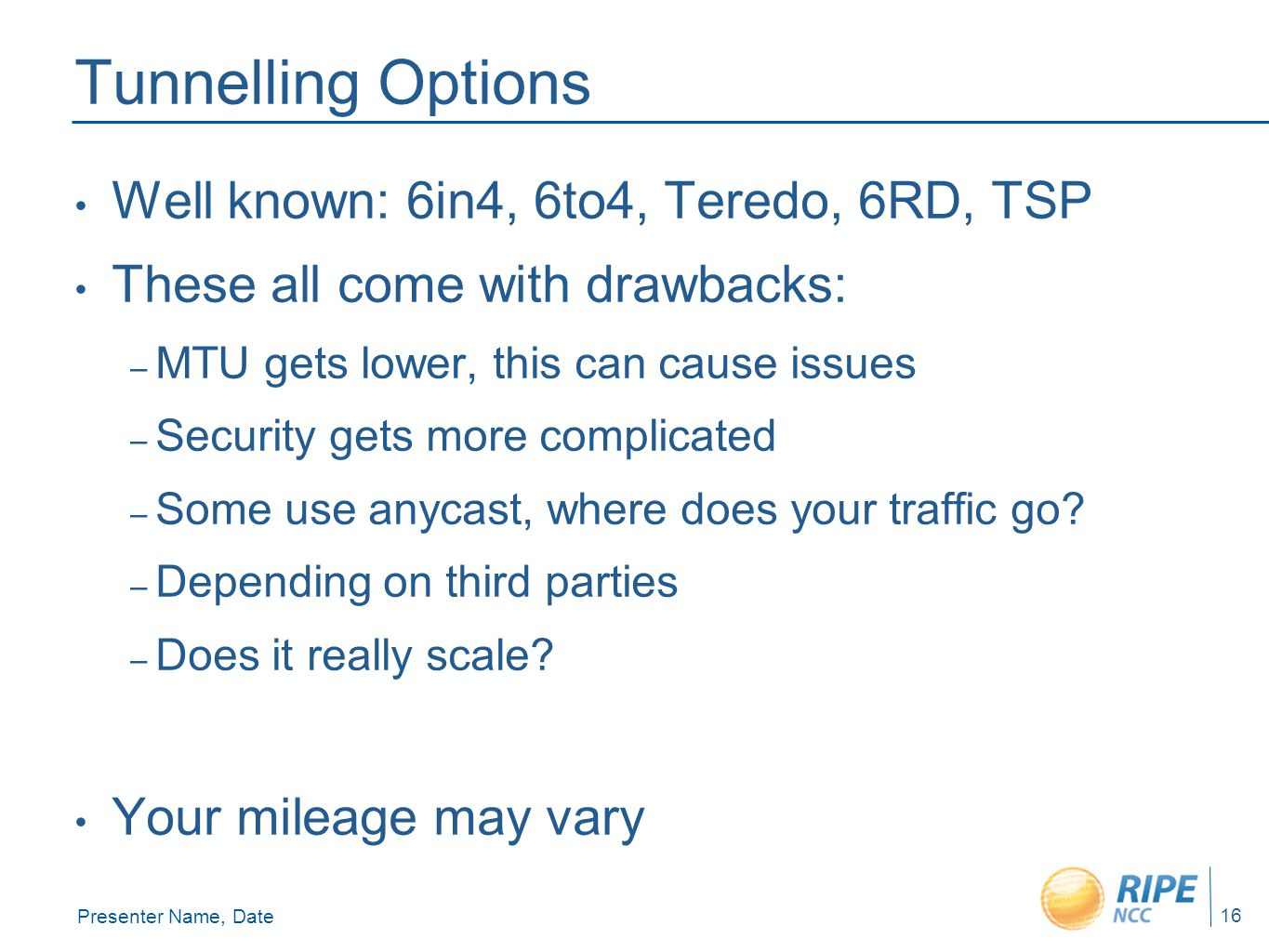 Presenter Name, Date 16 Tunnelling Options Well known: 6in4, 6to4, Teredo, 6RD, TSP These all come with drawbacks: – MTU gets lower, this can cause issues – Security gets more complicated – Some use anycast, where does your traffic go.