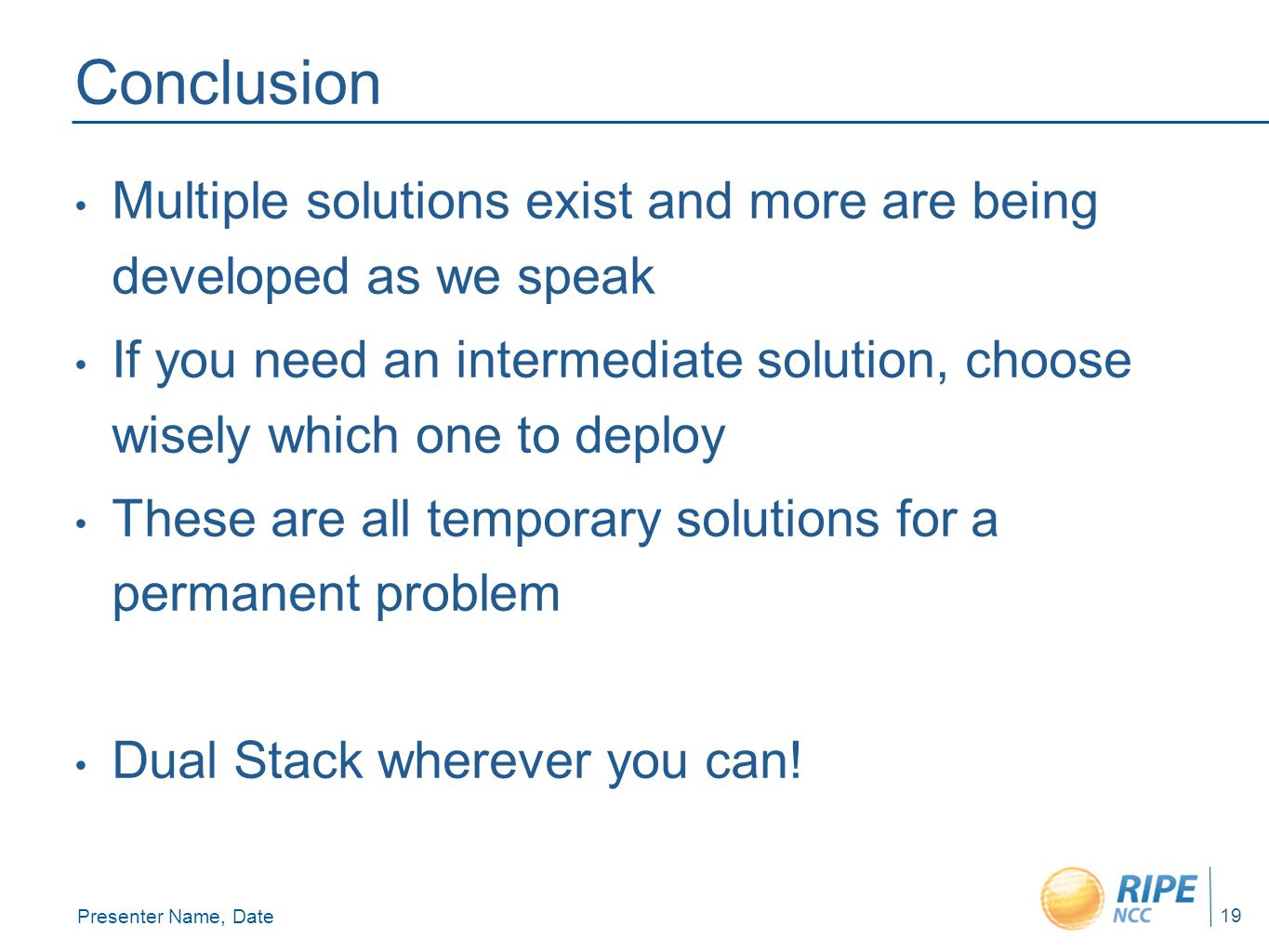 Presenter Name, Date 19 Conclusion Multiple solutions exist and more are being developed as we speak If you need an intermediate solution, choose wisely which one to deploy These are all temporary solutions for a permanent problem Dual Stack wherever you can!
