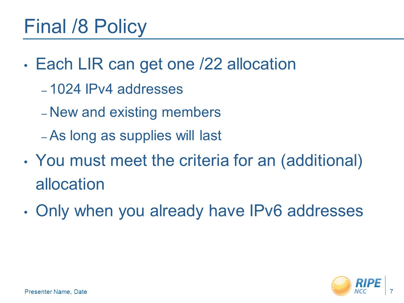 Presenter Name, Date 7 Final /8 Policy Each LIR can get one /22 allocation – 1024 IPv4 addresses – New and existing members – As long as supplies will last You must meet the criteria for an (additional) allocation Only when you already have IPv6 addresses