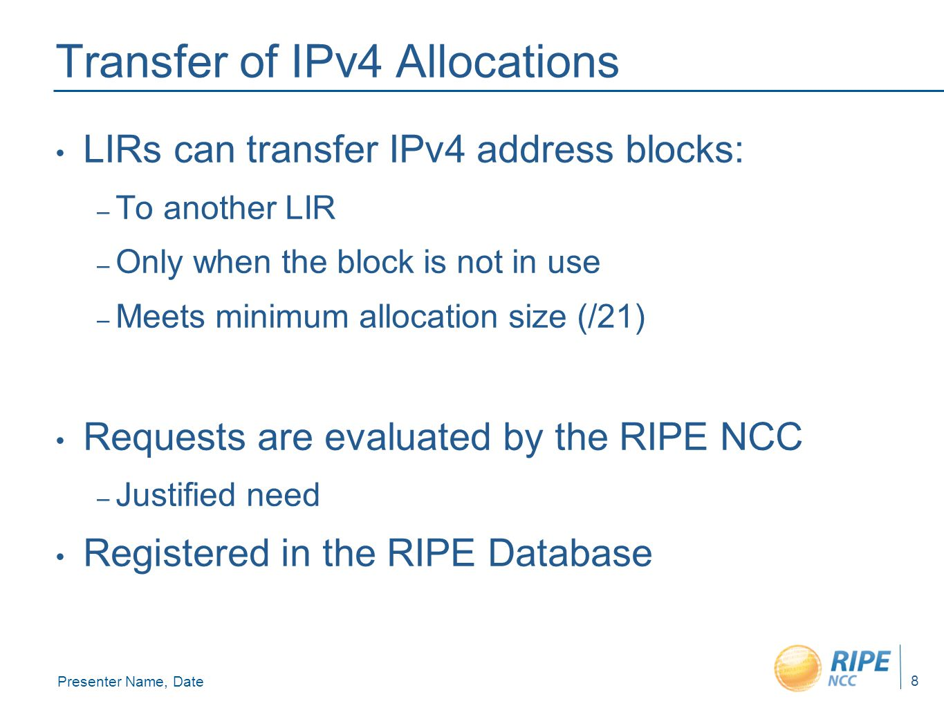 Presenter Name, Date 8 Transfer of IPv4 Allocations LIRs can transfer IPv4 address blocks: – To another LIR – Only when the block is not in use – Meets minimum allocation size (/21) Requests are evaluated by the RIPE NCC – Justified need Registered in the RIPE Database